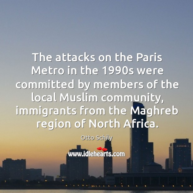 The attacks on the paris metro in the 1990s were committed by members of the local muslim community Otto Schily Picture Quote
