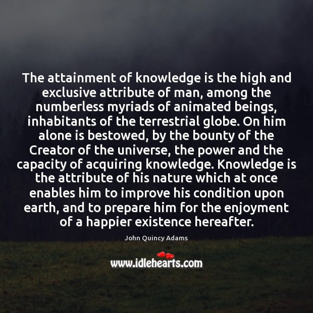 Image, The attainment of knowledge is the high and exclusive attribute of man,