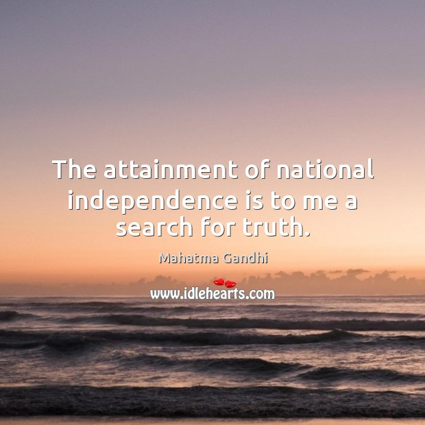 The attainment of national independence is to me a search for truth. Independence Quotes Image