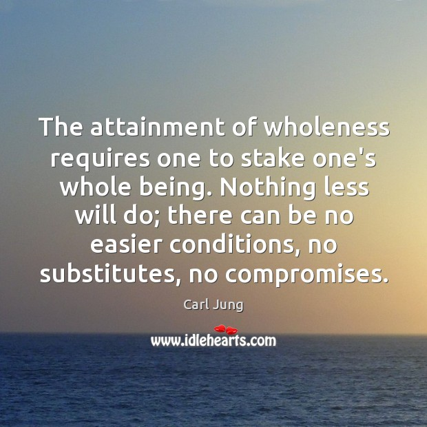 The attainment of wholeness requires one to stake one's whole being. Nothing Carl Jung Picture Quote