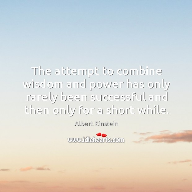The attempt to combine wisdom and power has only rarely been successful and then only for a short while. Image