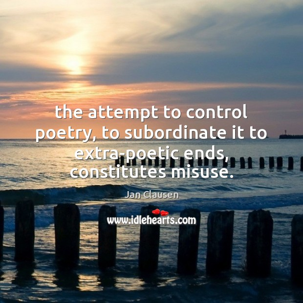 The attempt to control poetry, to subordinate it to extra-poetic ends, constitutes misuse. Image