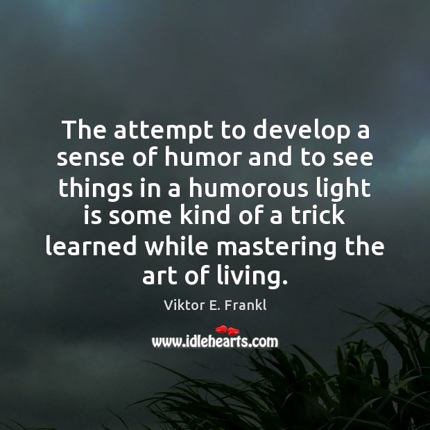 The attempt to develop a sense of humor and to see things Viktor E. Frankl Picture Quote