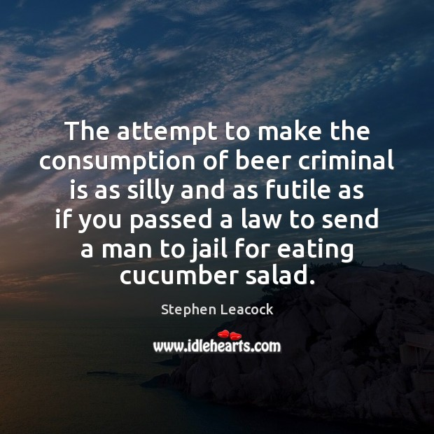 The attempt to make the consumption of beer criminal is as silly Stephen Leacock Picture Quote