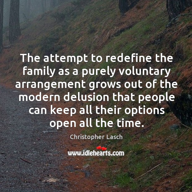 The attempt to redefine the family as a purely voluntary arrangement grows out of the modern. Christopher Lasch Picture Quote