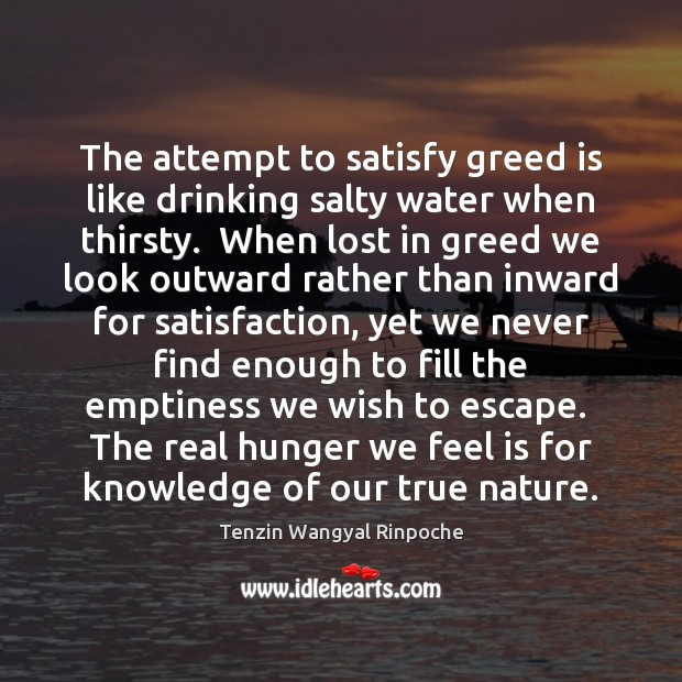 The attempt to satisfy greed is like drinking salty water when thirsty. Image