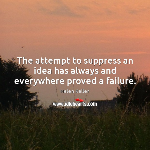 The attempt to suppress an idea has always and everywhere proved a failure. Helen Keller Picture Quote