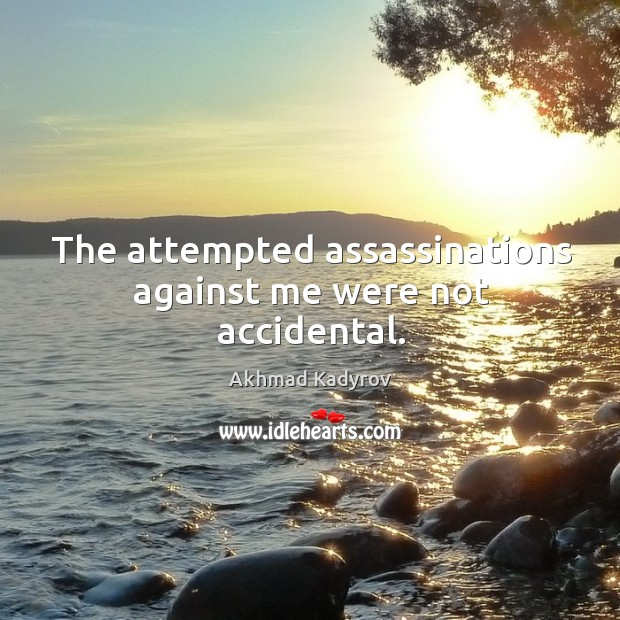 Image, The attempted assassinations against me were not accidental.