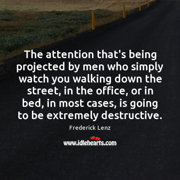 The attention that's being projected by men who simply watch you walking Image