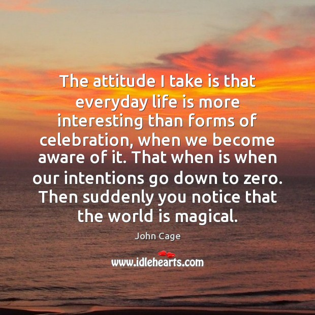 The attitude I take is that everyday life is more interesting than Image