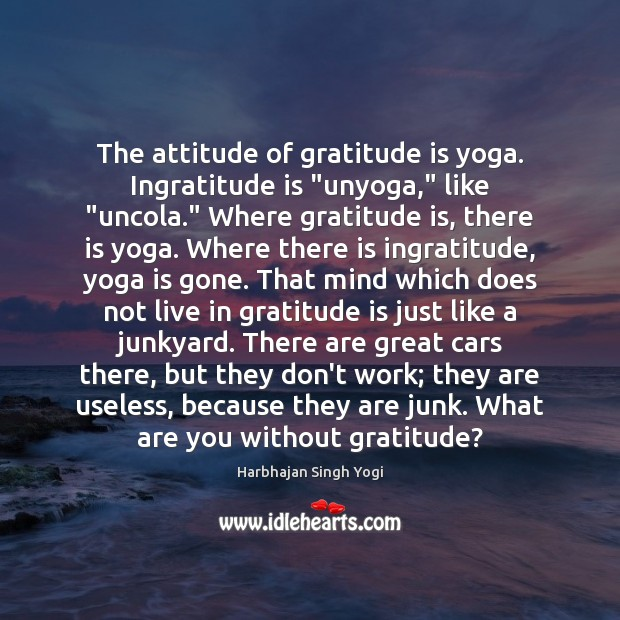 "The attitude of gratitude is yoga. Ingratitude is ""unyoga,"" like ""uncola."" Where Gratitude Quotes Image"