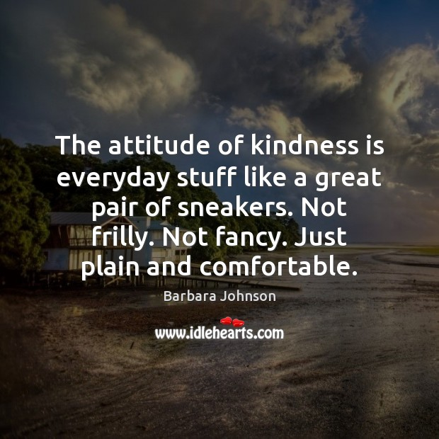 The attitude of kindness is everyday stuff like a great pair of Barbara Johnson Picture Quote