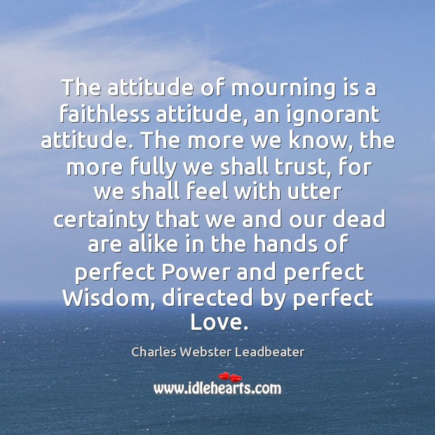 The attitude of mourning is a faithless attitude, an ignorant attitude. The Charles Webster Leadbeater Picture Quote