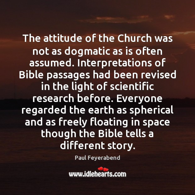 The attitude of the Church was not as dogmatic as is often Paul Feyerabend Picture Quote