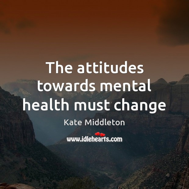 The attitudes towards mental health must change Kate Middleton Picture Quote