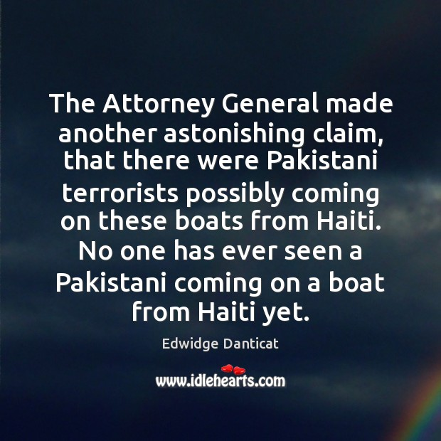 The Attorney General made another astonishing claim, that there were Pakistani terrorists Edwidge Danticat Picture Quote