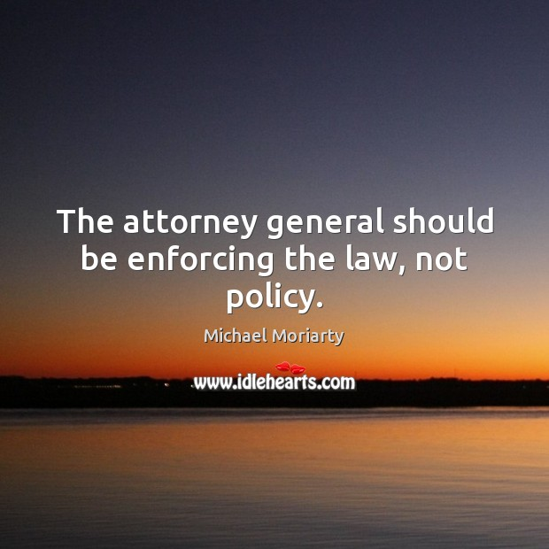 The attorney general should be enforcing the law, not policy. Michael Moriarty Picture Quote