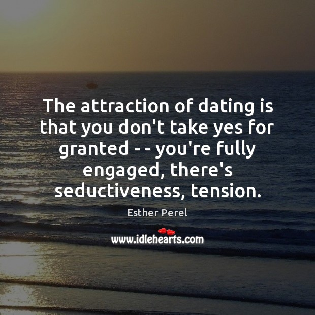 The attraction of dating is that you don't take yes for granted Esther Perel Picture Quote