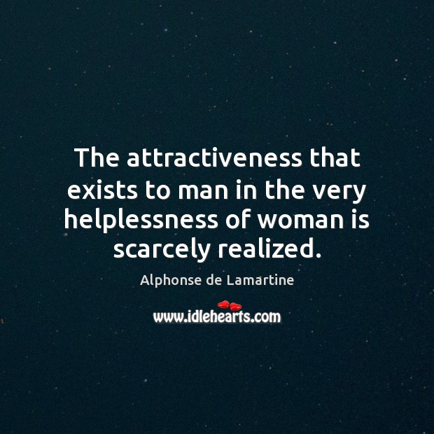 The attractiveness that exists to man in the very helplessness of woman Alphonse de Lamartine Picture Quote