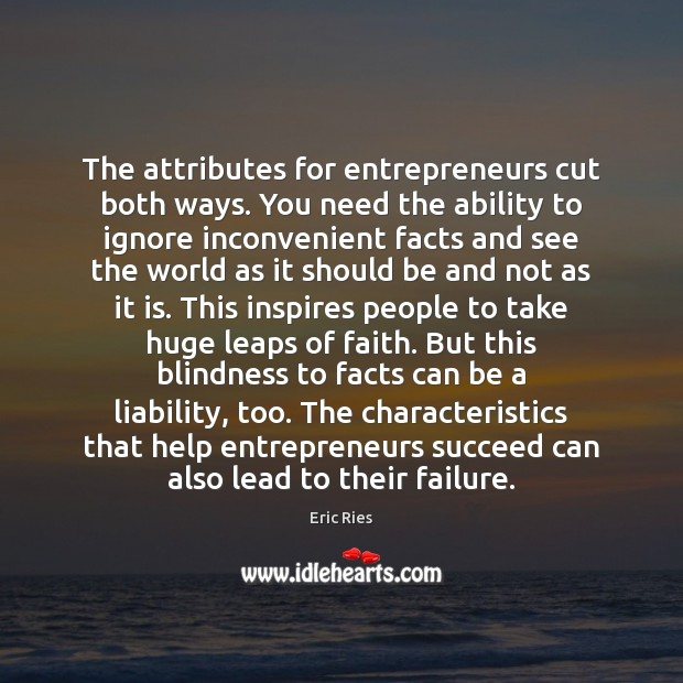 The attributes for entrepreneurs cut both ways. You need the ability to Eric Ries Picture Quote