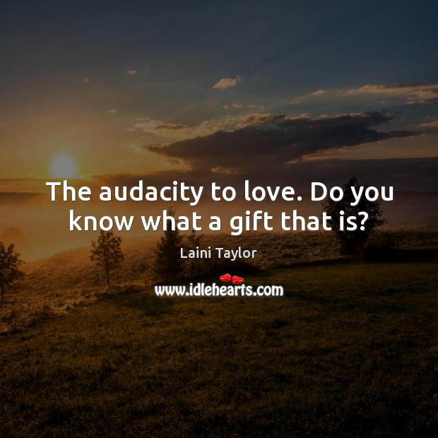 The audacity to love. Do you know what a gift that is? Laini Taylor Picture Quote
