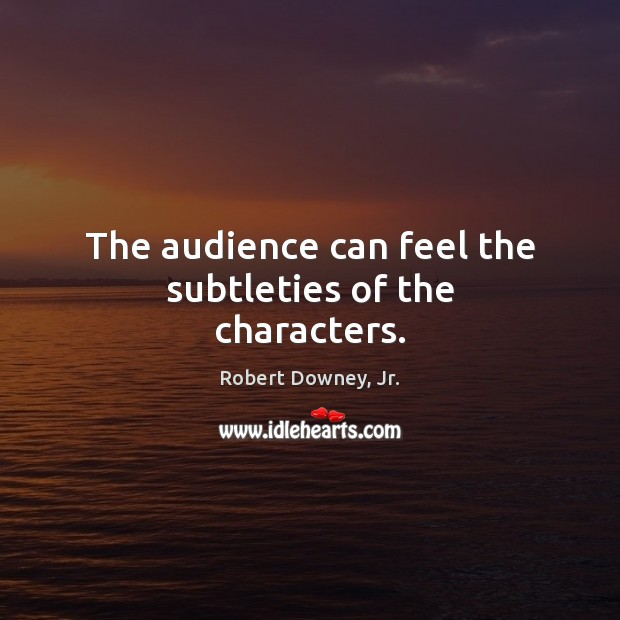 The audience can feel the subtleties of the characters. Robert Downey, Jr. Picture Quote