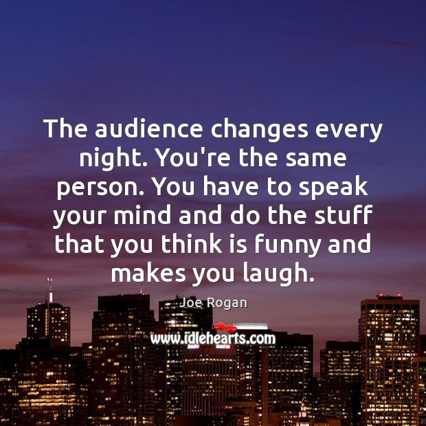The audience changes every night. You're the same person. You have to Joe Rogan Picture Quote