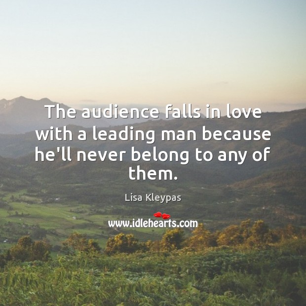 The audience falls in love with a leading man because he'll never belong to any of them. Image