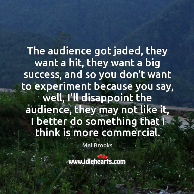 The audience got jaded, they want a hit, they want a big Image