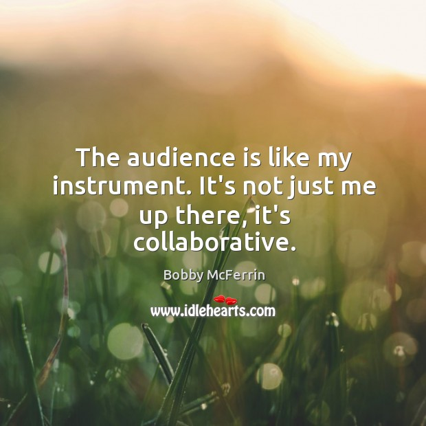 The audience is like my instrument. It's not just me up there, it's collaborative. Bobby McFerrin Picture Quote