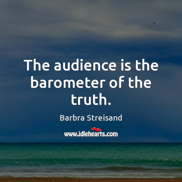 The audience is the barometer of the truth. Image
