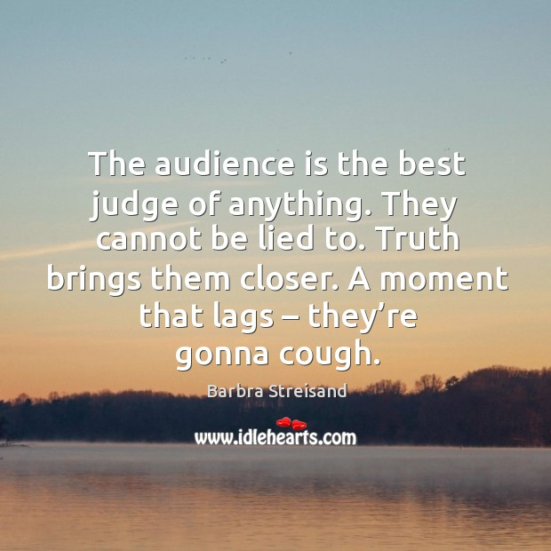 The audience is the best judge of anything. They cannot be lied to. Truth brings them closer. Image