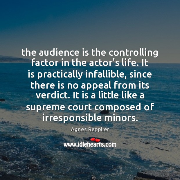 The audience is the controlling factor in the actor's life. It is Agnes Repplier Picture Quote