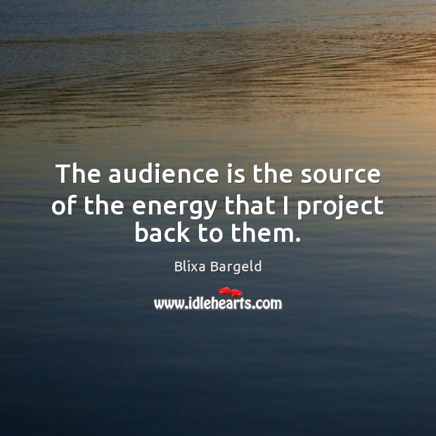 Image, The audience is the source of the energy that I project back to them.