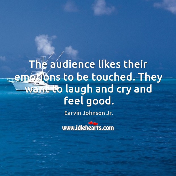 The audience likes their emotions to be touched. They want to laugh and cry and feel good. Image