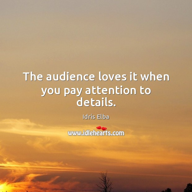 The audience loves it when you pay attention to details. Image