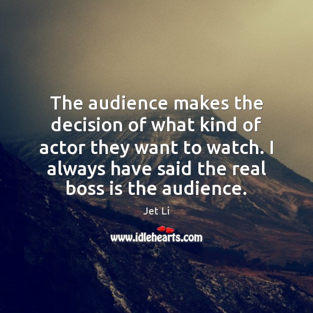 The audience makes the decision of what kind of actor they want Jet Li Picture Quote