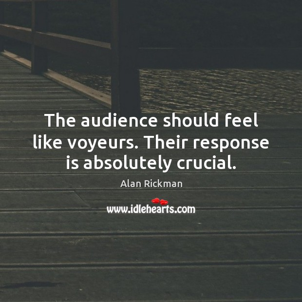 The audience should feel like voyeurs. Their response is absolutely crucial. Alan Rickman Picture Quote
