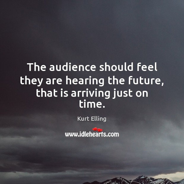 The audience should feel they are hearing the future, that is arriving just on time. Image