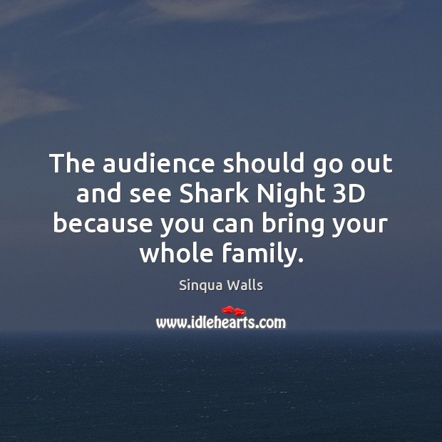 The audience should go out and see Shark Night 3D because you can bring your whole family. Image
