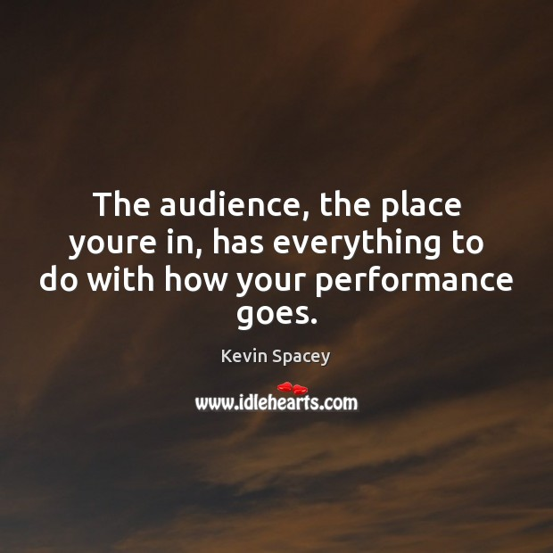 The audience, the place youre in, has everything to do with how your performance goes. Image