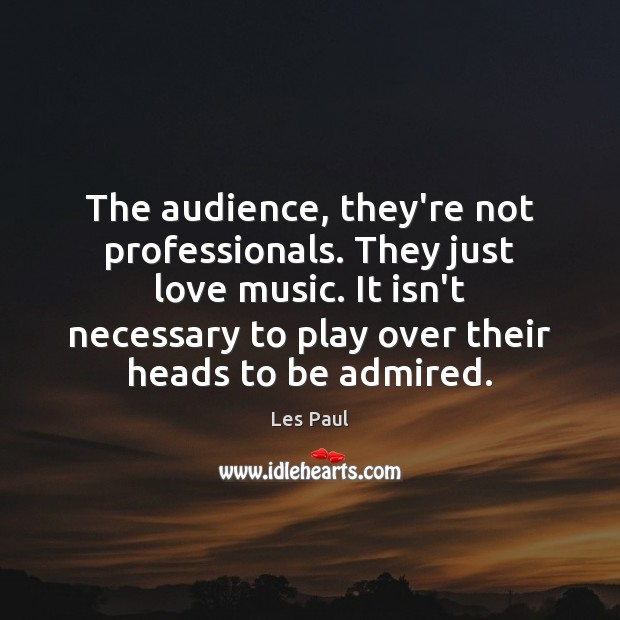 The audience, they're not professionals. They just love music. It isn't necessary Les Paul Picture Quote