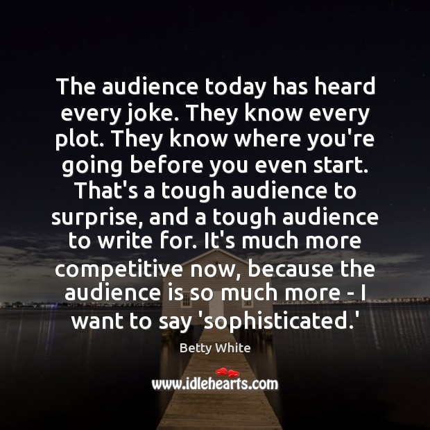 The audience today has heard every joke. They know every plot. They Betty White Picture Quote