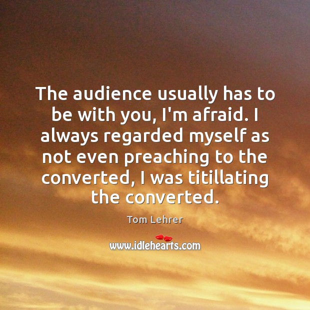 The audience usually has to be with you, I'm afraid. I always Tom Lehrer Picture Quote