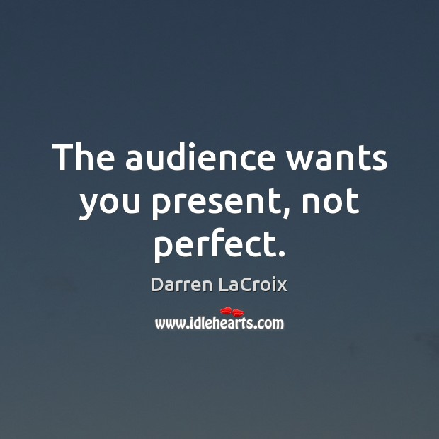 The audience wants you present, not perfect. Darren LaCroix Picture Quote