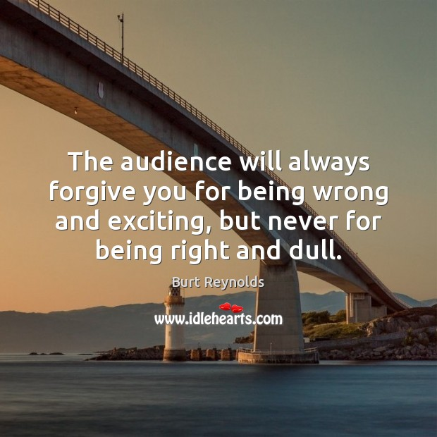 The audience will always forgive you for being wrong and exciting, but Burt Reynolds Picture Quote