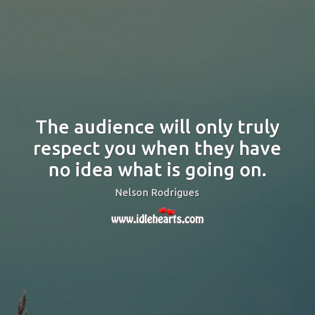 Image, The audience will only truly respect you when they have no idea what is going on.