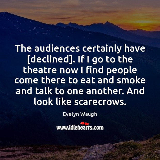 The audiences certainly have [declined]. If I go to the theatre now Image