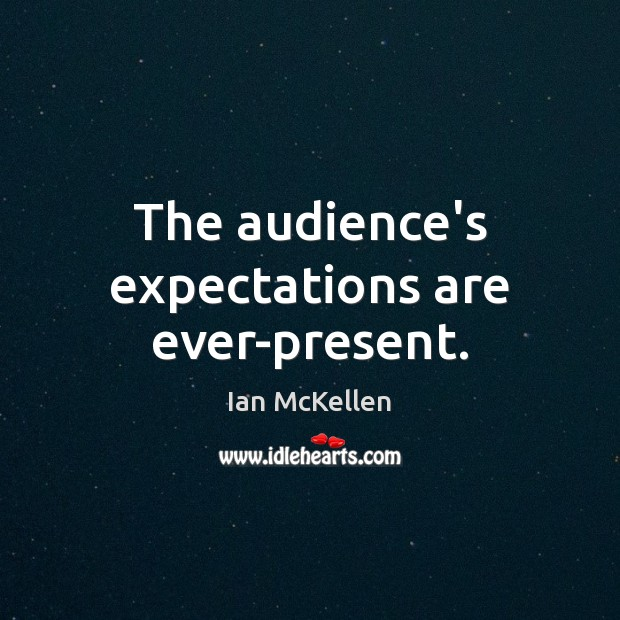 The audience's expectations are ever-present. Ian McKellen Picture Quote