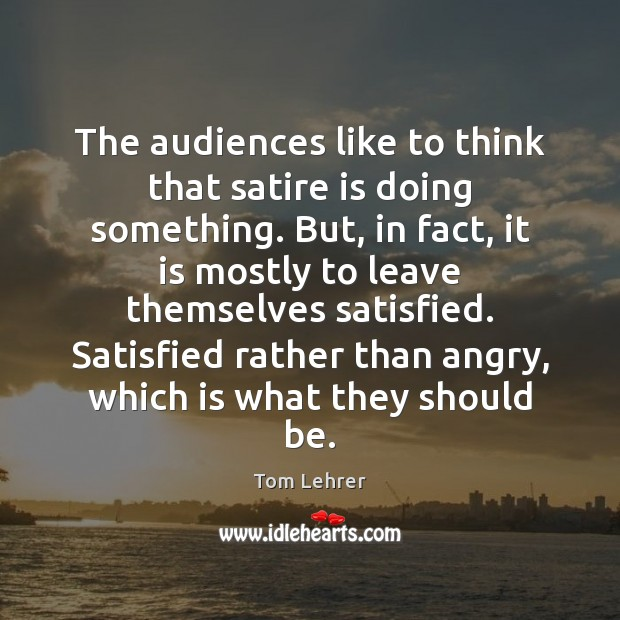 The audiences like to think that satire is doing something. But, in Tom Lehrer Picture Quote